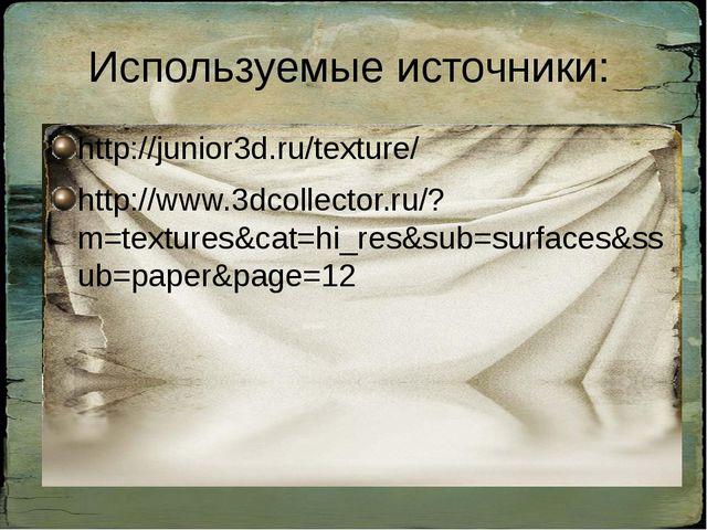 Используемые источники: http://junior3d.ru/texture/ http://www.3dcollector.ru...