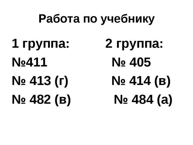 Работа по учебнику 1 группа: 2 группа: №411 № 405 № 413 (г) № 414 (в) № 482 (...