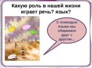 Какую роль в нашей жизни играет речь? язык? С помощью языка мы общаемся друг