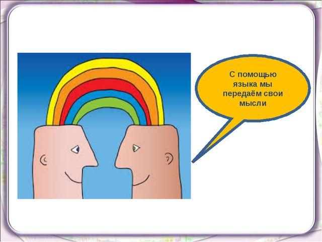 С помощью языка мы передаём свои мысли