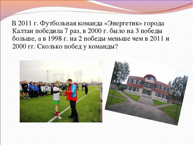 В 2011 г. Футбольная команда «Энергетик» города Калтан победила 7 раз, в 200...