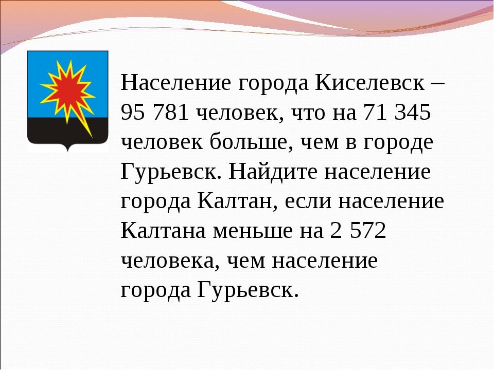 Население города Киселевск – 95781 человек, что на 71345 человек больше, ч...