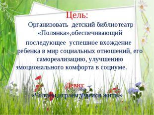 Цель: Организовать детский библиотеатр «Полянка»,обеспечивающий последующее у