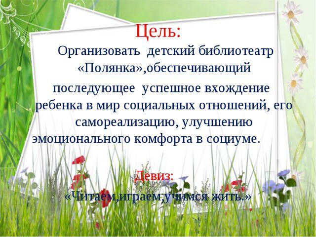 Цель: Организовать детский библиотеатр «Полянка»,обеспечивающий последующее у...