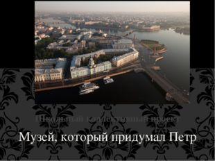 Музей, который придумал Петр Школьный коллективный проект