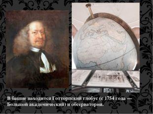 В башненаходитсяГотторпский глобус(с 1754 года— Большой академический) и