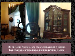 Во времена Ломоносова эта обсерватория в башне Кунсткамеры считалась одной из