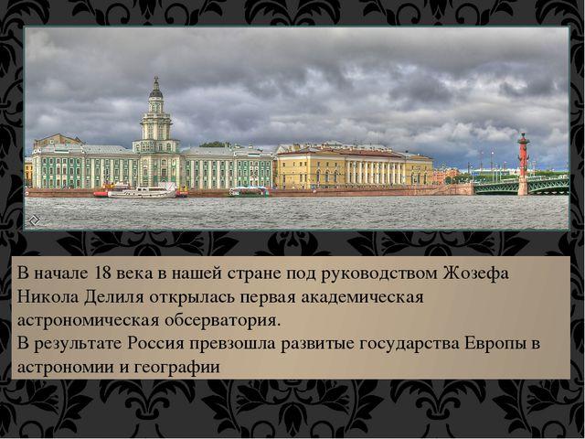 В начале 18 века в нашей стране под руководством Жозефа Никола Делиля открыла...