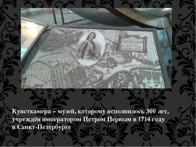 Кунсткамера – музей, которому исполнилось 300 лет, учреждён императоромПетро...