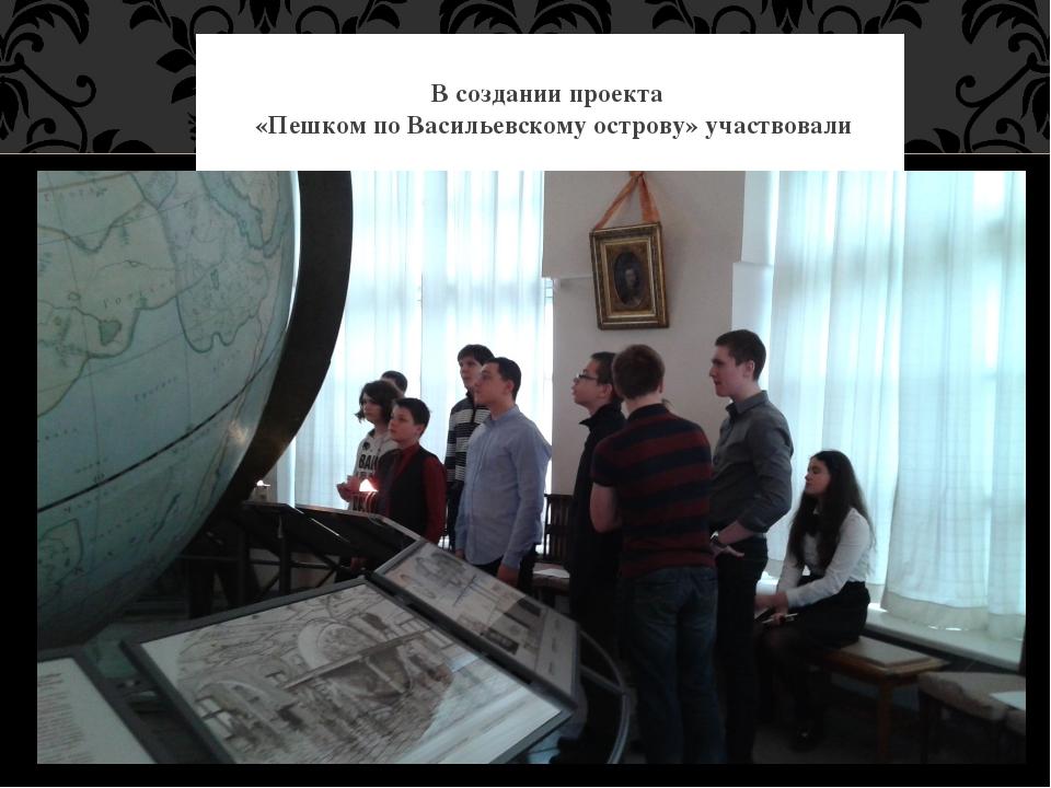 В создании проекта «Пешком по Васильевскому острову» участвовали
