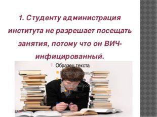 1. Студенту администрация института не разрешает посещать занятия, потому что