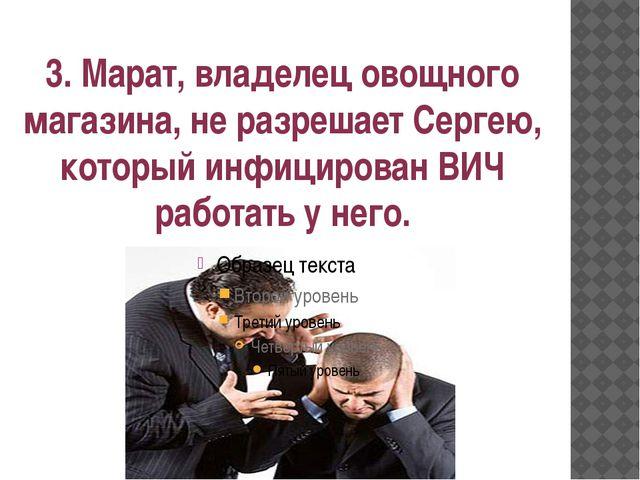 3. Марат, владелец овощного магазина, не разрешает Сергею, который инфицирова...