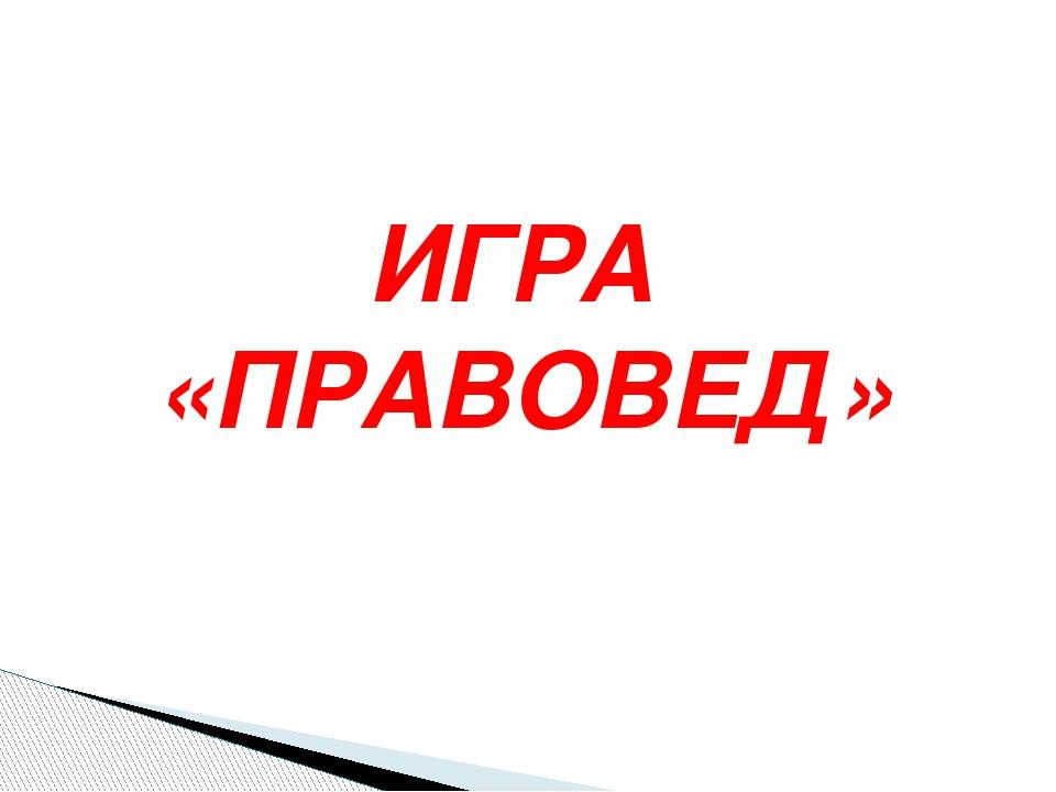 ИГРА «ПРАВОВЕД»
