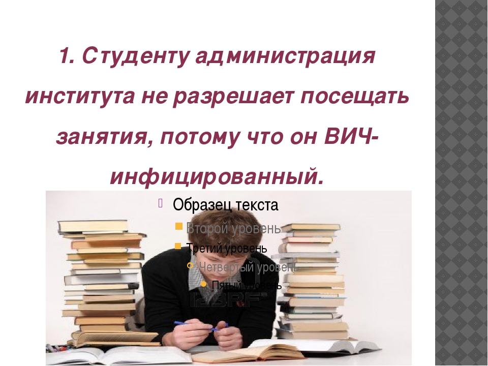 1. Студенту администрация института не разрешает посещать занятия, потому что...