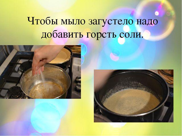 Чтобы мыло загустело надо добавить горсть соли.