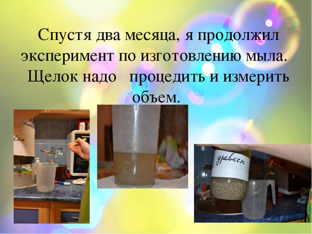 k Спустя два месяца, я продолжил эксперимент по изготовлению мыла. Щелок надо...
