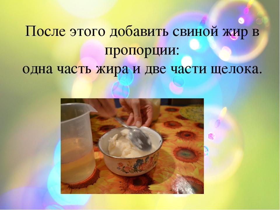 После этого добавить свиной жир в пропорции: одна часть жира и две части щел...
