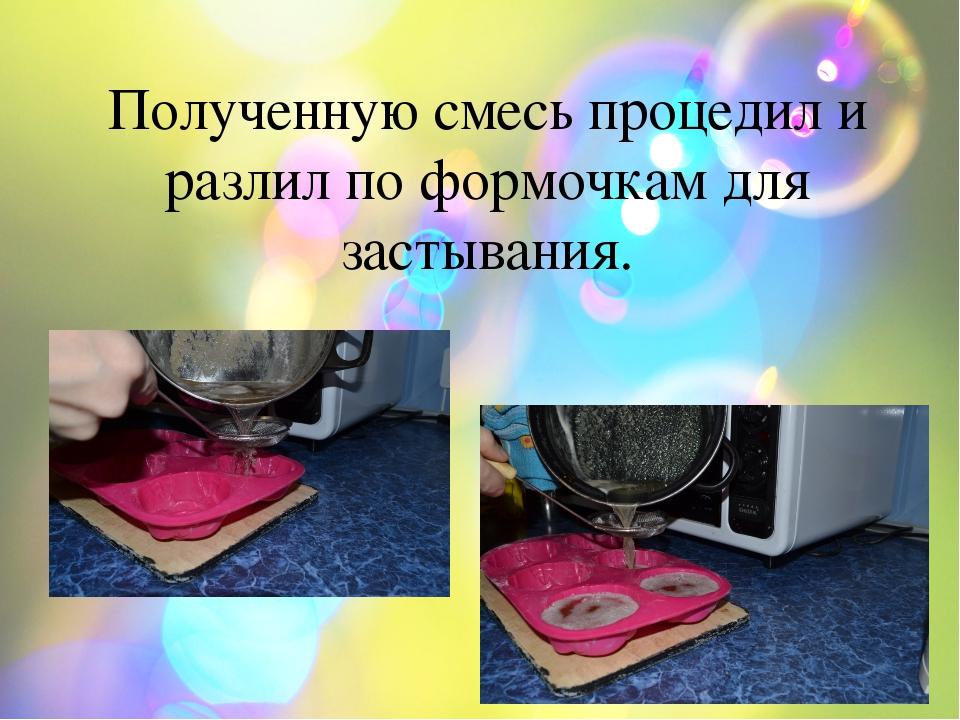 Полученную смесь процедил и разлил по формочкам для застывания.