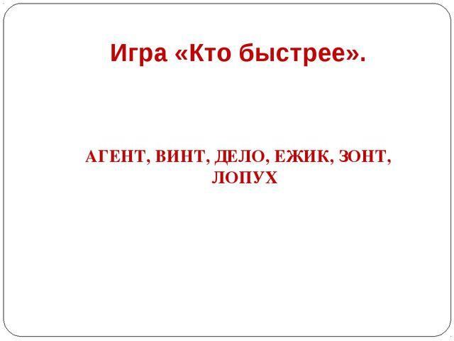 Игра «Кто быстрее». АГЕНТ, ВИНТ, ДЕЛО, ЕЖИК, ЗОНТ, ЛОПУХ