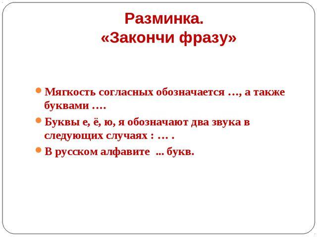 Разминка. «Закончи фразу» Мягкость согласных обозначается …, а также буквами...