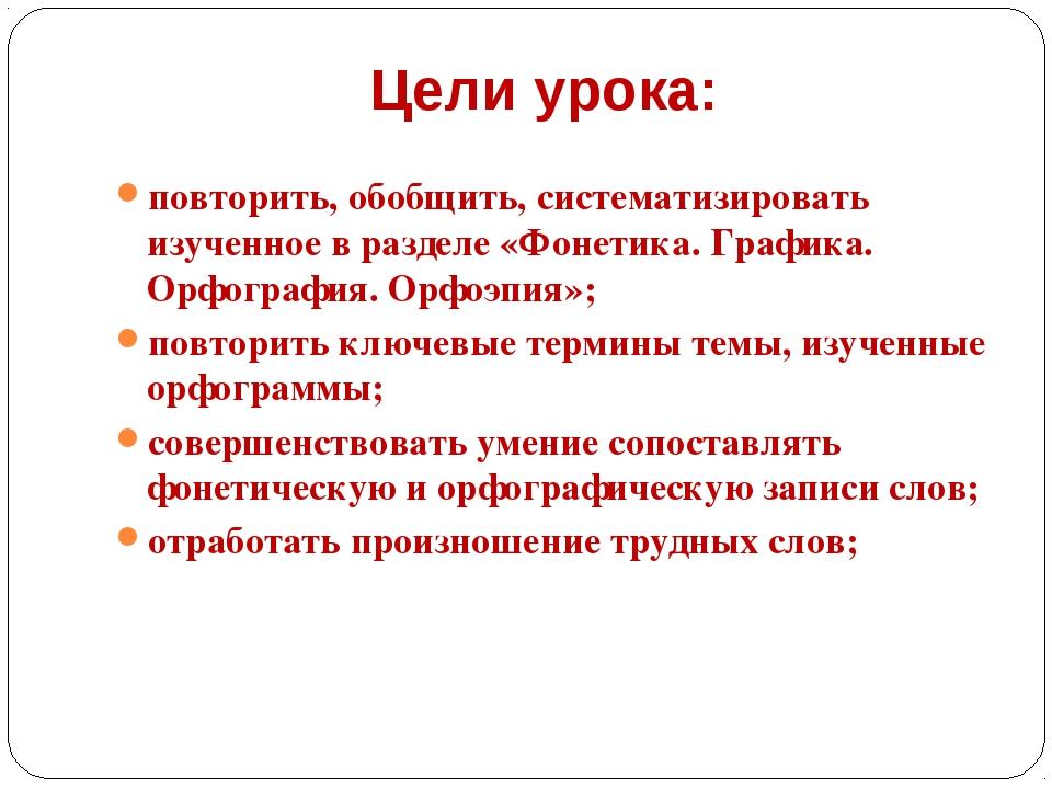 Цели урока: повторить, обобщить, систематизировать изученное в разделе «Фонет...