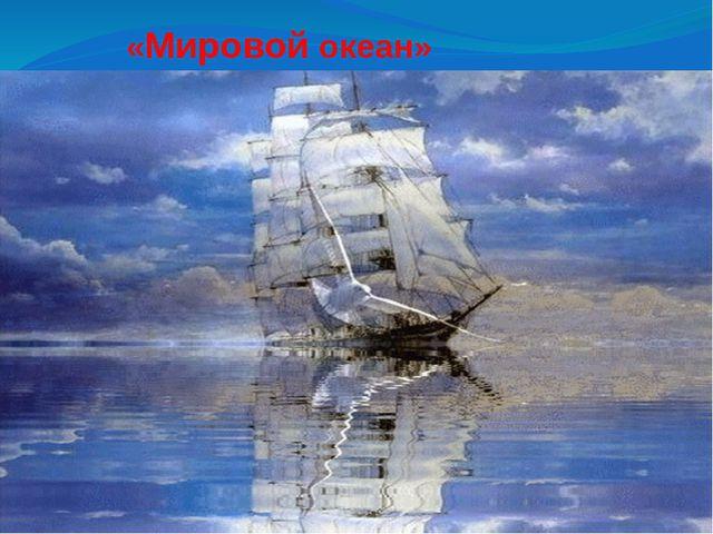 «Мировой океан» «Воде была дана волшебная власть стать соком жизни на Земле»...