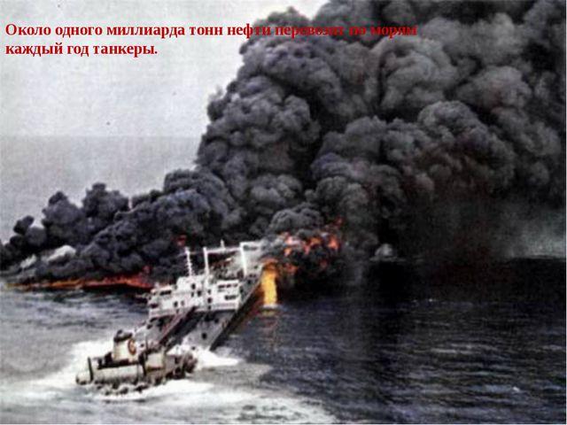 Около одного миллиарда тонн нефти перевозят по морям каждый год танкеры.