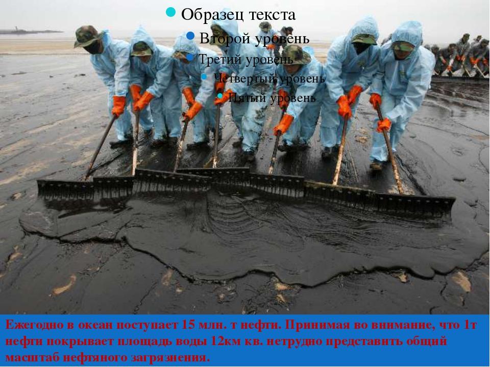 Ежегодно в океан поступает 15 млн. т нефти. Принимая во внимание, что 1т неф...