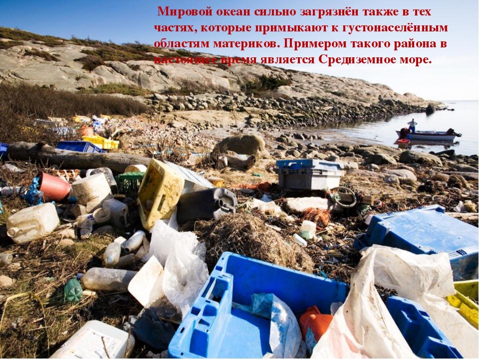 Мировой океан сильно загрязнён также в тех частях, которые примыкают к густо...