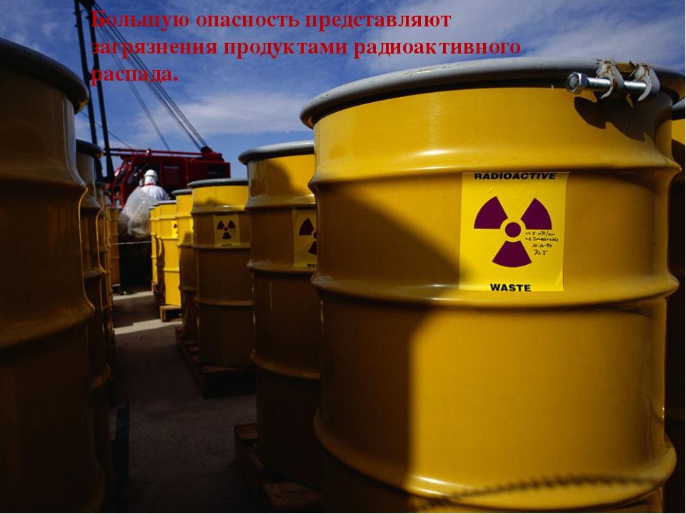 Большую опасность представляют загрязнения продуктами радиоактивного распада.