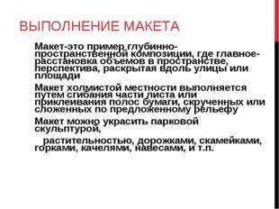 ВЫПОЛНЕНИЕ МАКЕТА Макет-это пример глубинно-пространственной композиции, где