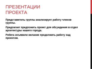 ПРЕЗЕНТАЦИИ ПРОЕКТА Представитель группы анализирует работу членов группы. Пр