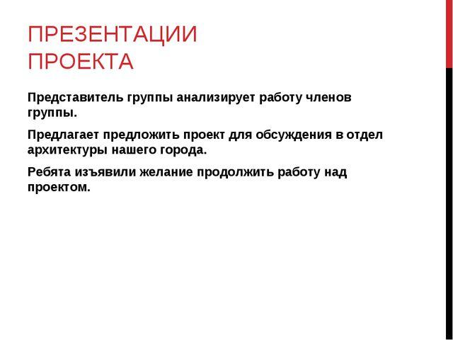 ПРЕЗЕНТАЦИИ ПРОЕКТА Представитель группы анализирует работу членов группы. Пр...