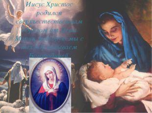 Иисус Христос родился сверхъестественным образом от Девы Марии, которую мы с