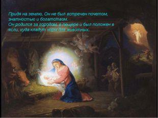 Придя на землю, Он не был встречен почетом, знатностью и богатством. Он роди