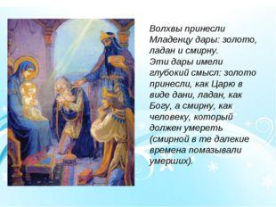 Волхвы принесли Младенцу дары: золото, ладан и смирну. Эти дары имели глубоки