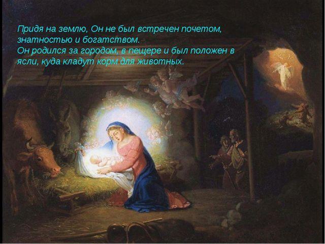Придя на землю, Он не был встречен почетом, знатностью и богатством. Он роди...