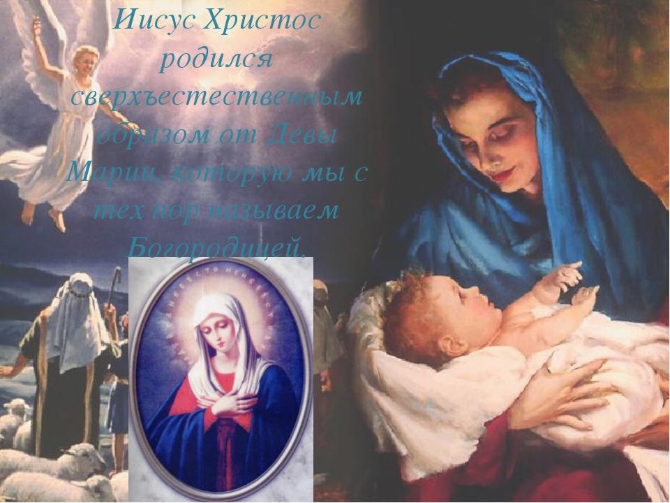 Иисус Христос родился сверхъестественным образом от Девы Марии, которую мы с...