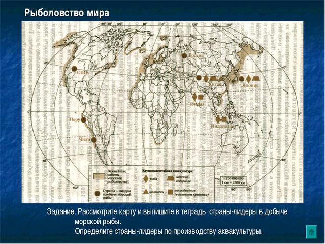 Рыболовство мира Задание. Рассмотрите карту и выпишите в тетрадь страны-лидер...