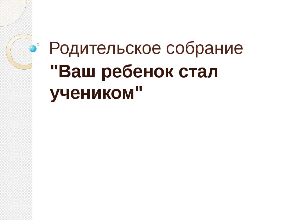 """Родительское собрание """"Ваш ребенок стал учеником"""""""