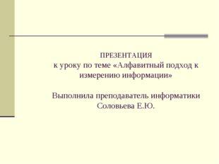 ПРЕЗЕНТАЦИЯ к уроку по теме «Алфавитный подход к измерению информации» Выполн