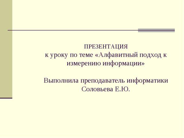 ПРЕЗЕНТАЦИЯ к уроку по теме «Алфавитный подход к измерению информации» Выполн...