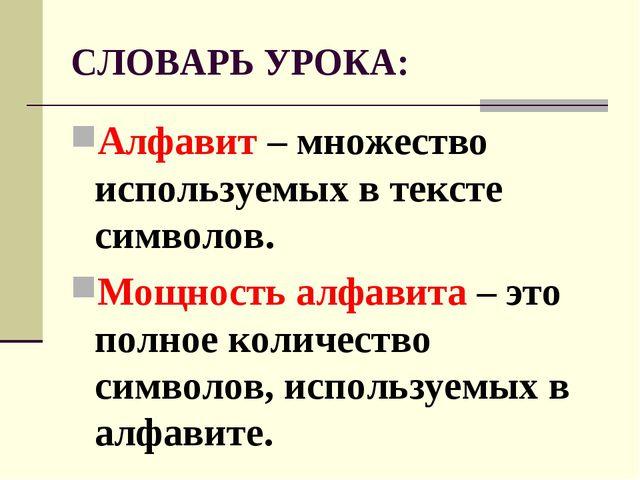 СЛОВАРЬ УРОКА: Алфавит – множество используемых в тексте символов. Мощность а...