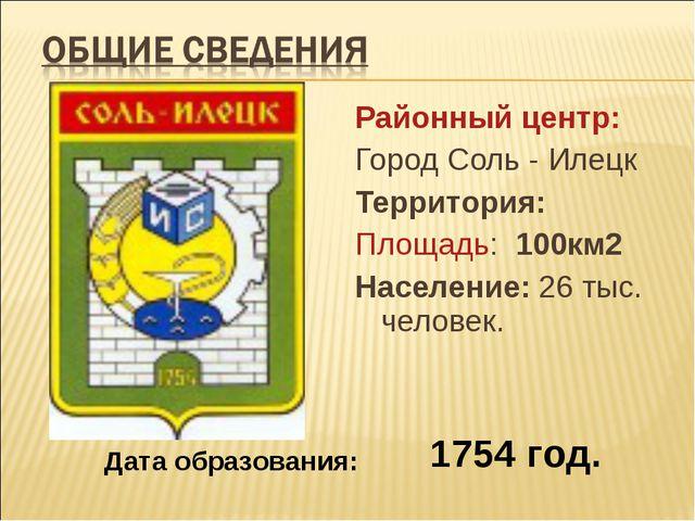Районный центр: Город Соль - Илецк Территория: Площадь: 100км2 Население: 26...