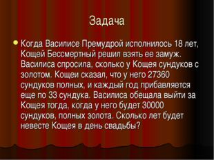 Задача Когда Василисе Премудрой исполнилось 18 лет, Кощей Бессмертный решил в
