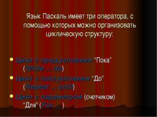 Язык Паскаль имеет три оператора, с помощью которых можно организовать цикли