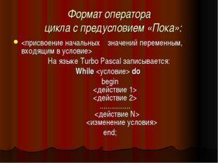 Формат оператора цикла с предусловием «Пока»:  На языке Turbo Pascal записыв