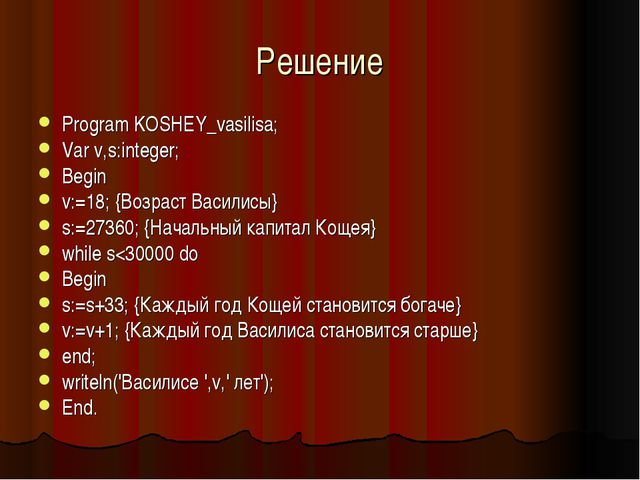 Решение Program KOSHEY_vasilisa; Var v,s:integer; Begin v:=18; {Возраст Васил...