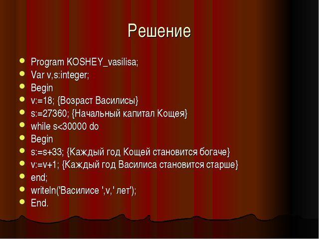 Решение Program KOSHEY_vasilisa; Var v,s:integer; Begin v:=18; {Возраст Васил...