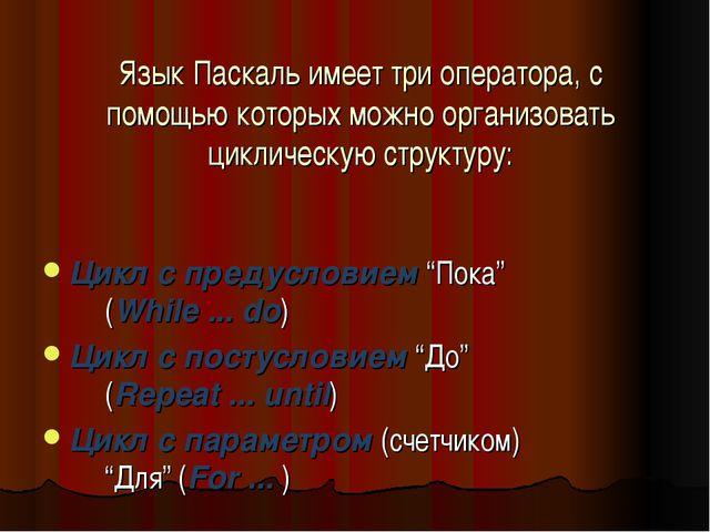 Язык Паскаль имеет три оператора, с помощью которых можно организовать цикли...